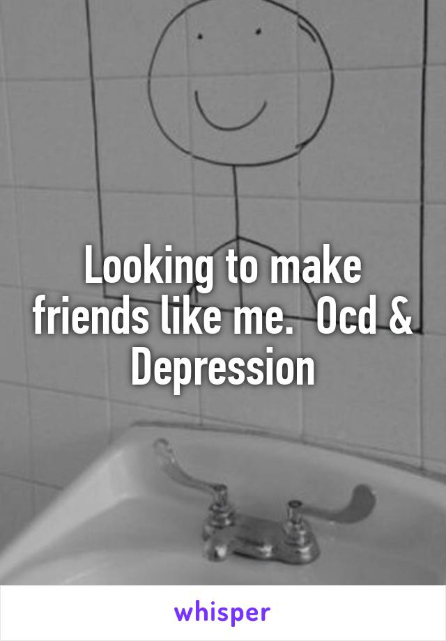 Looking to make friends like me.  Ocd & Depression
