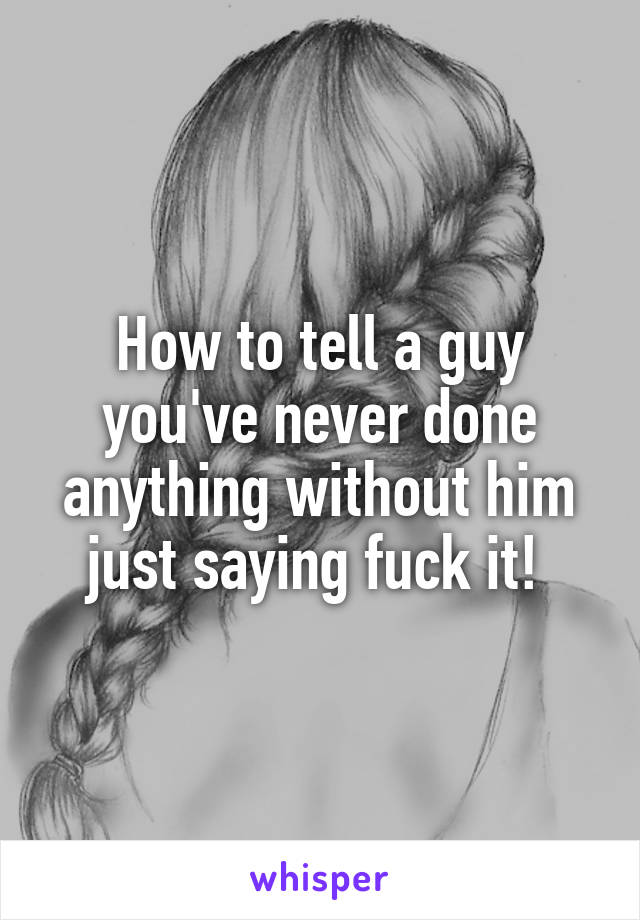 How to tell a guy you've never done anything without him just saying fuck it!