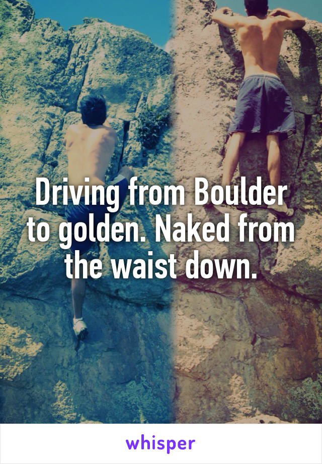 Driving from Boulder to golden. Naked from the waist down.