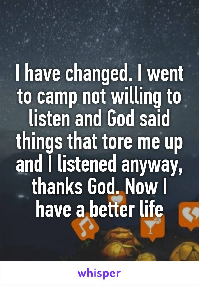 I have changed. I went to camp not willing to listen and God said things that tore me up and I listened anyway, thanks God. Now I have a better life