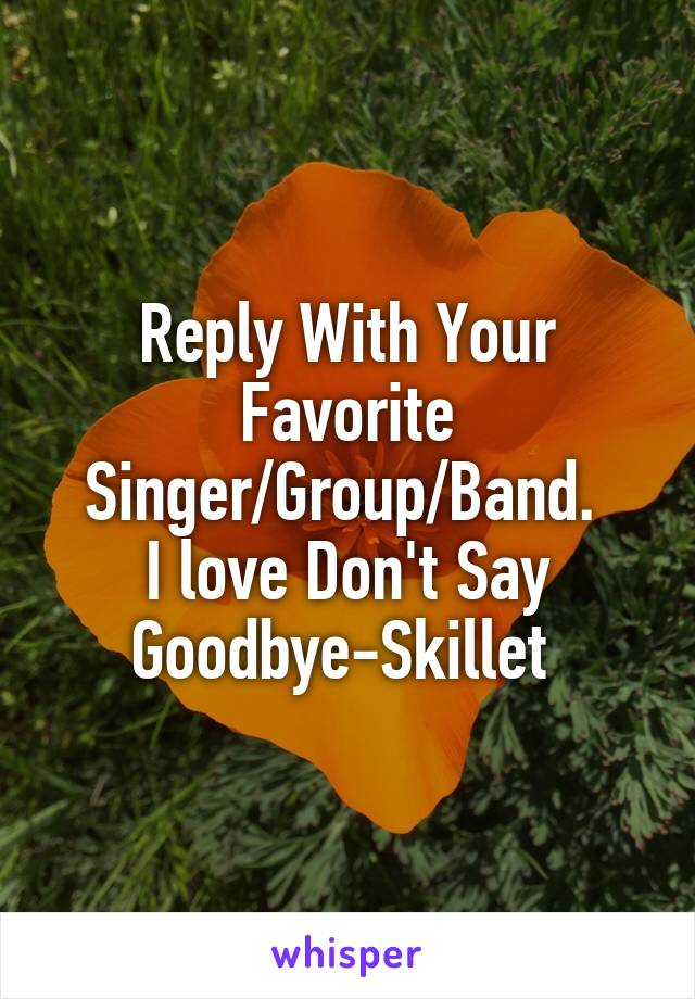 Reply With Your Favorite Singer/Group/Band.  I love Don't Say Goodbye-Skillet