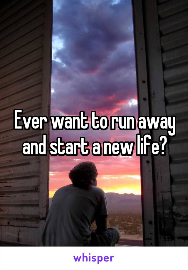 Ever want to run away and start a new life?