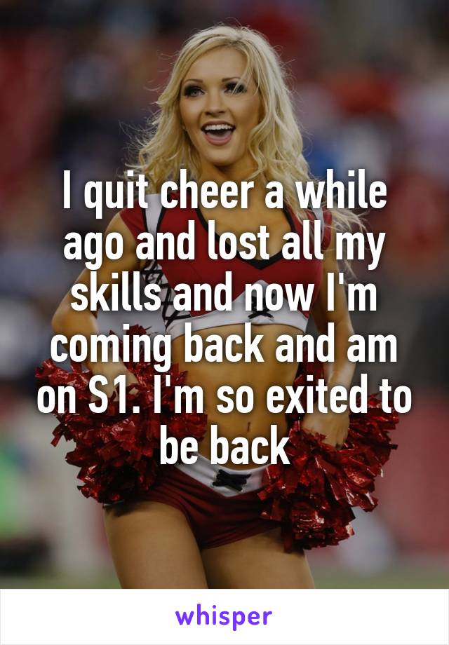 I quit cheer a while ago and lost all my skills and now I'm coming back and am on S1. I'm so exited to be back