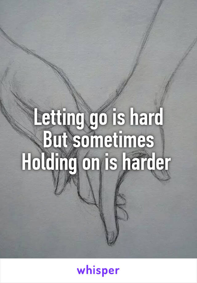 Letting go is hard But sometimes Holding on is harder