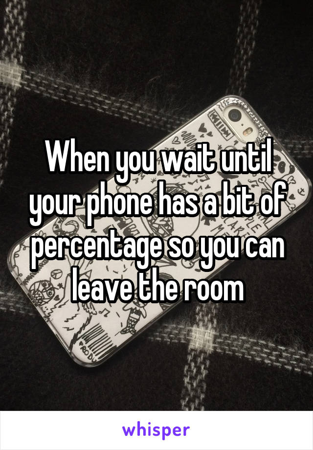 When you wait until your phone has a bit of percentage so you can leave the room