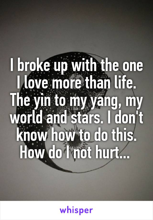 I broke up with the one I love more than life. The yin to my yang, my world and stars. I don't know how to do this. How do I not hurt...