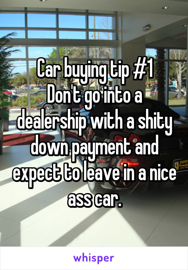 Car buying tip #1 Don't go into a dealership with a shity down payment and expect to leave in a nice ass car.