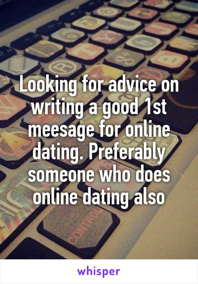 Looking for advice on writing a good 1st meesage for online dating. Preferably someone who does online dating also