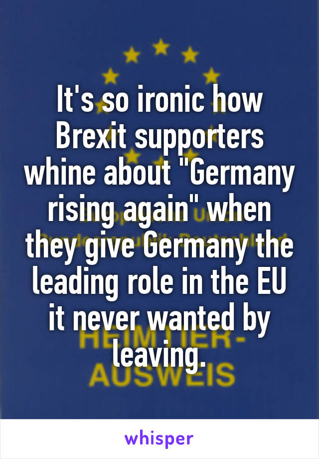 """It's so ironic how Brexit supporters whine about """"Germany rising again"""" when they give Germany the leading role in the EU it never wanted by leaving."""