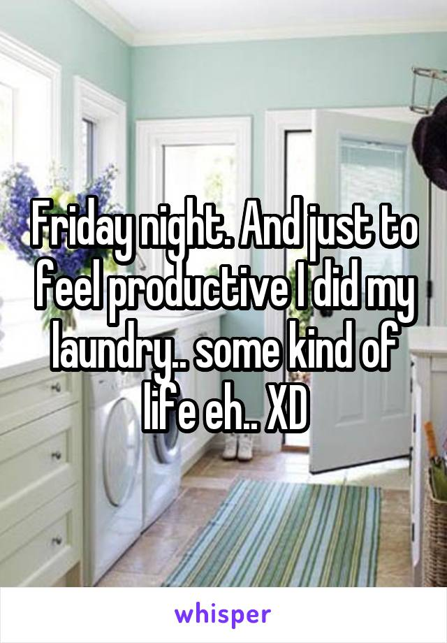 Friday night. And just to feel productive I did my laundry.. some kind of life eh.. XD