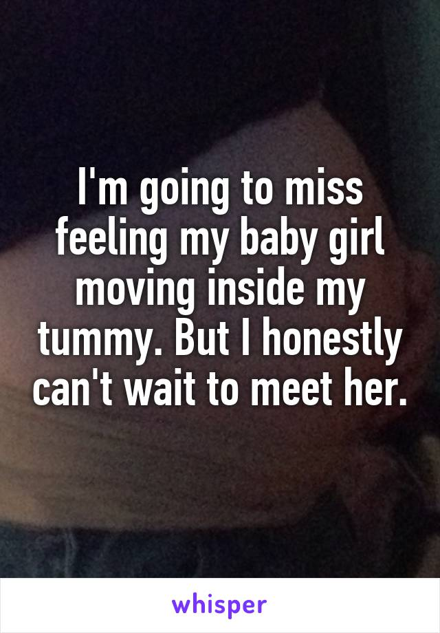 I'm going to miss feeling my baby girl moving inside my tummy. But I honestly can't wait to meet her.