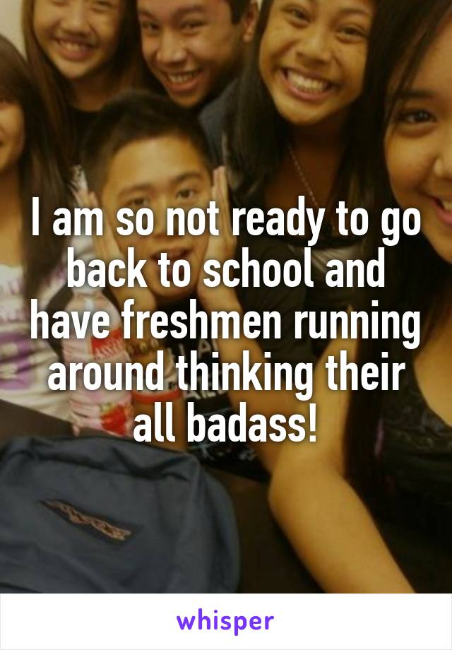 I am so not ready to go back to school and have freshmen running around thinking their all badass!