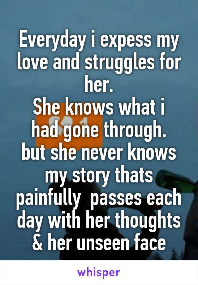 Everyday i expess my love and struggles for her. She knows what i had gone through. but she never knows my story thats painfully  passes each day with her thoughts & her unseen face