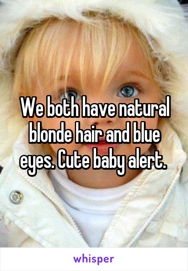 We both have natural blonde hair and blue eyes. Cute baby alert.