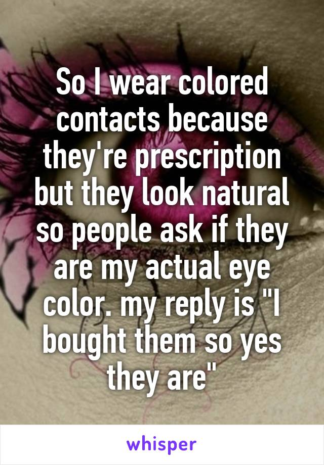 """So I wear colored contacts because they're prescription but they look natural so people ask if they are my actual eye color. my reply is """"I bought them so yes they are"""""""