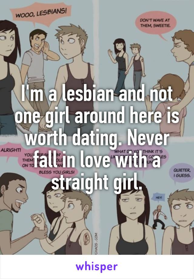 I'm a lesbian and not one girl around here is worth dating. Never fall in love with a straight girl.
