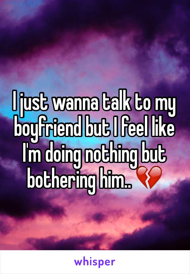 I just wanna talk to my boyfriend but I feel like I'm doing nothing but bothering him.. 💔