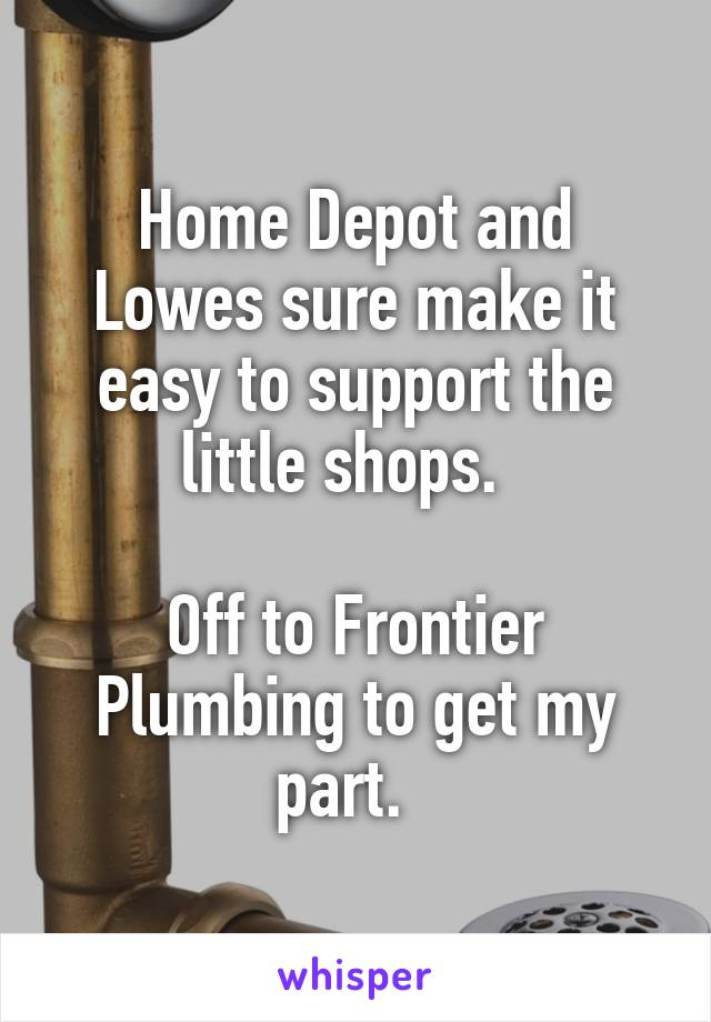 Home Depot and Lowes sure make it easy to support the little shops.    Off to Frontier Plumbing to get my part.