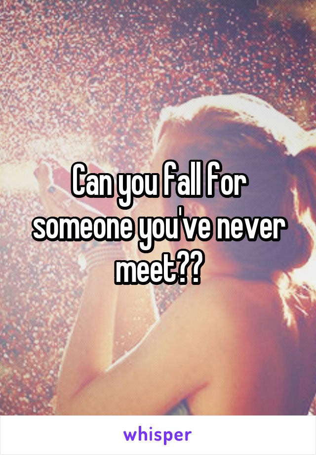 Can you fall for someone you've never meet??