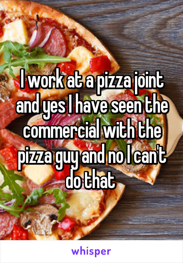 I work at a pizza joint and yes I have seen the commercial with the pizza guy and no I can't do that