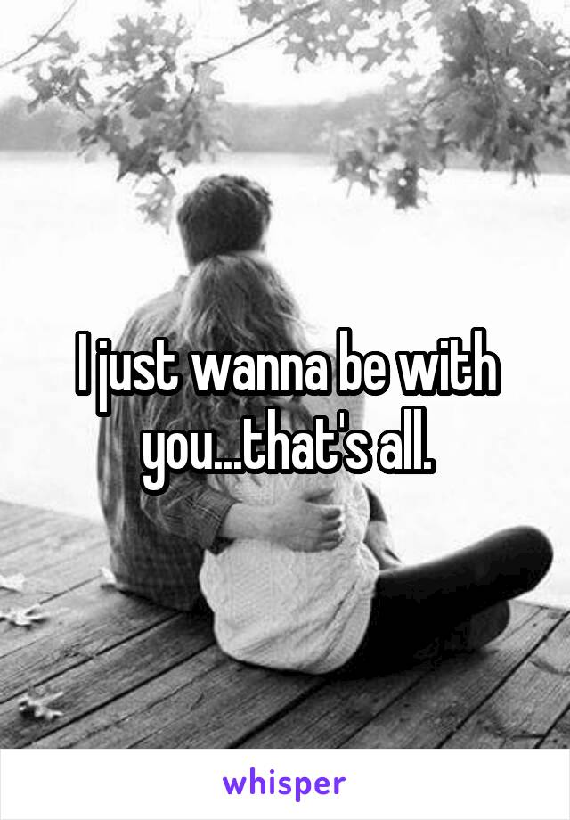 I just wanna be with you...that's all.