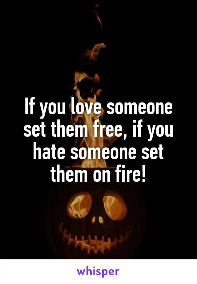If you love someone set them free, if you hate someone set them on fire!