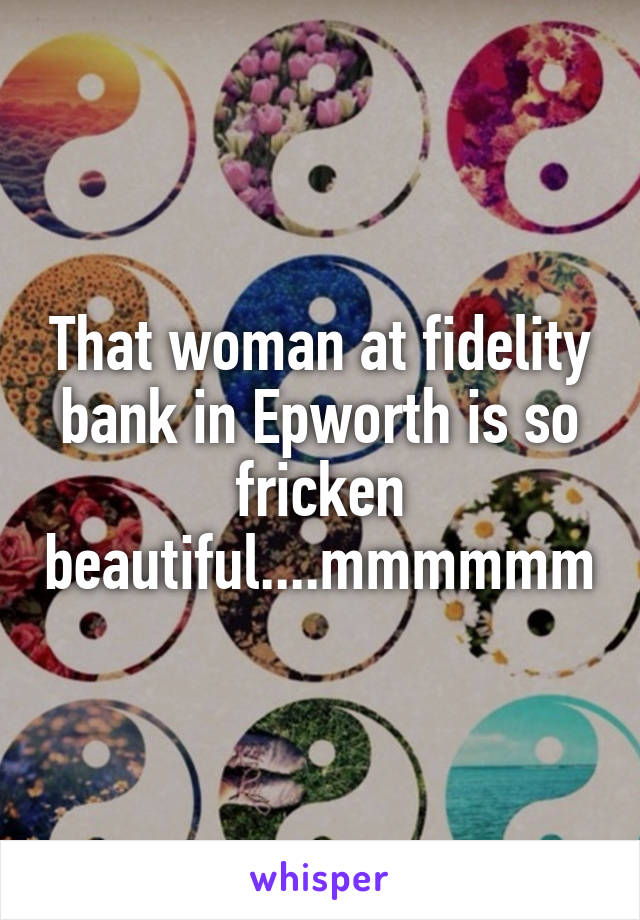 That woman at fidelity bank in Epworth is so fricken beautiful....mmmmmm