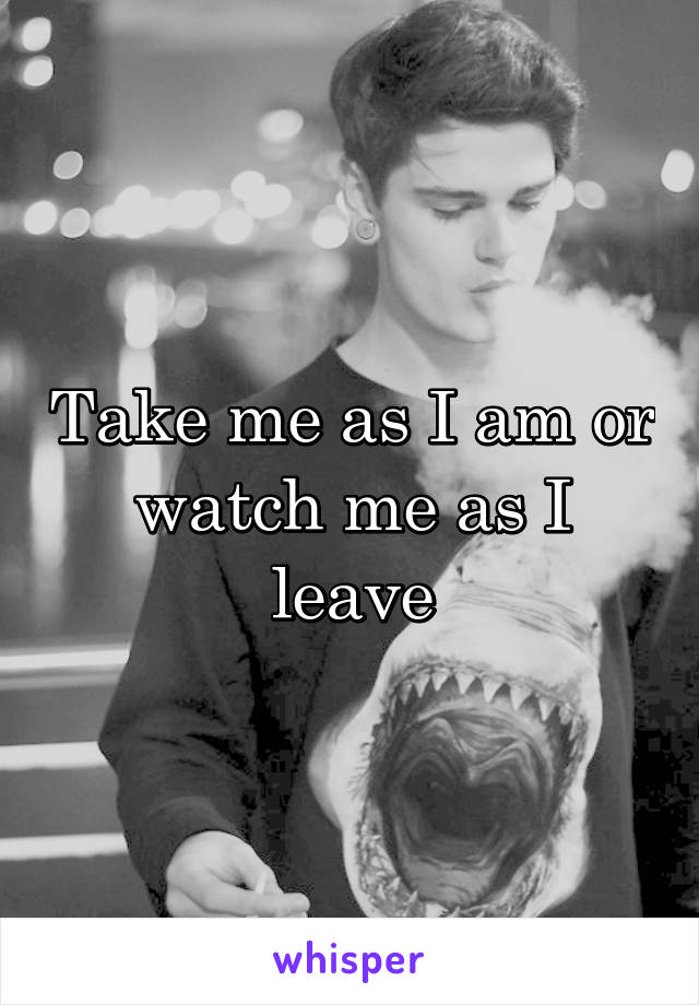 Take me as I am or watch me as I leave