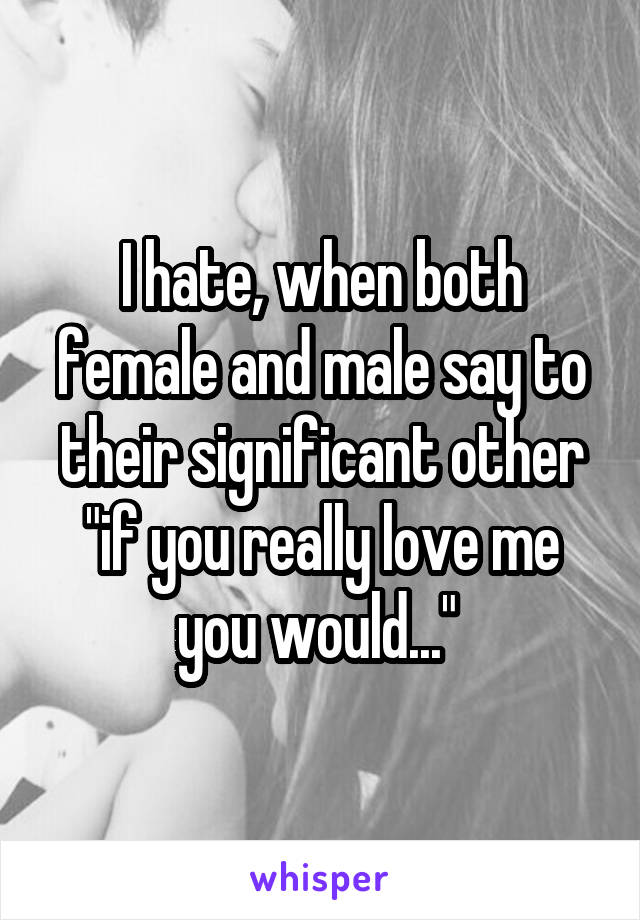 """I hate, when both female and male say to their significant other """"if you really love me you would..."""""""