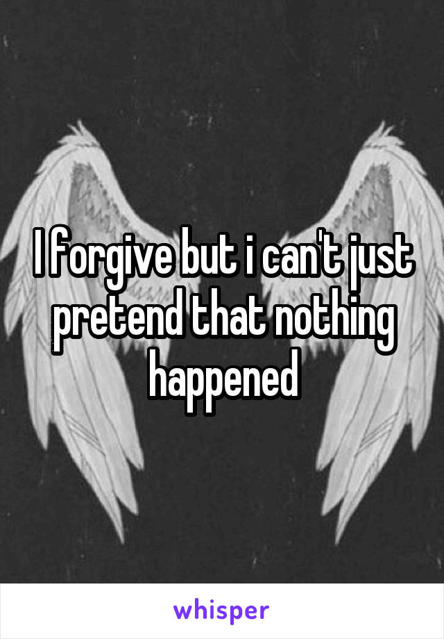 I forgive but i can't just pretend that nothing happened
