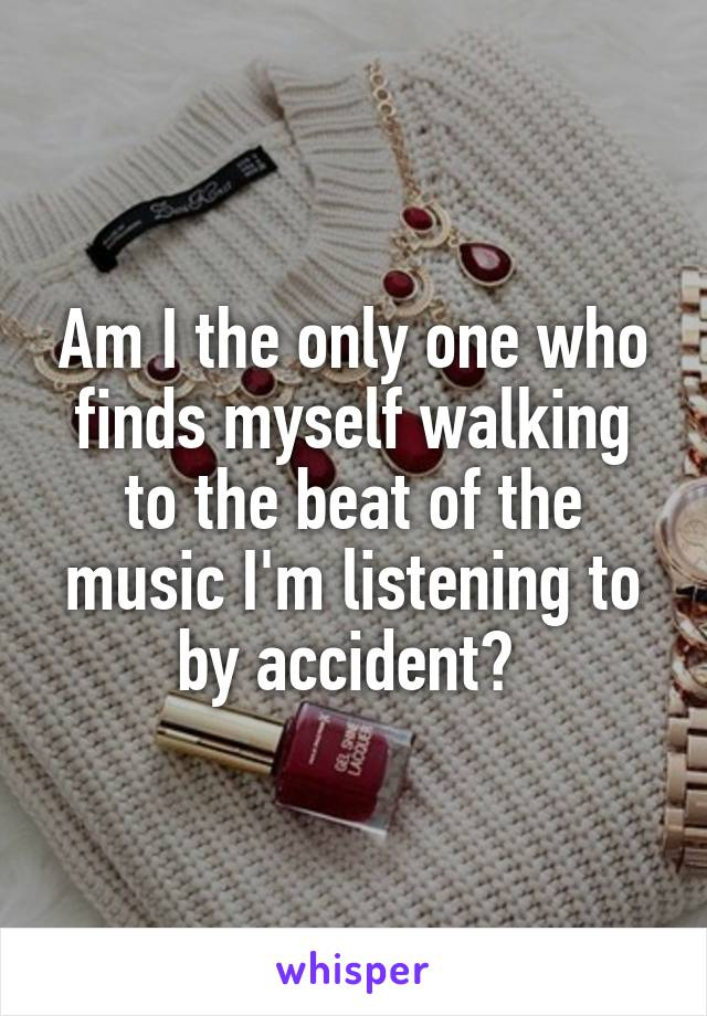 Am I the only one who finds myself walking to the beat of the music I'm listening to by accident?