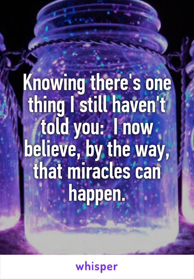 Knowing there's one thing I still haven't told you:  I now believe, by the way, that miracles can happen.