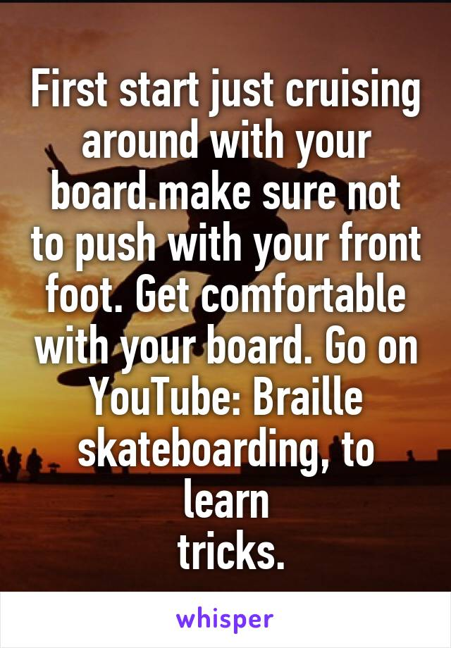 First start just cruising around with your board.make sure not to push with your front foot. Get comfortable with your board. Go on YouTube: Braille skateboarding, to learn  tricks.