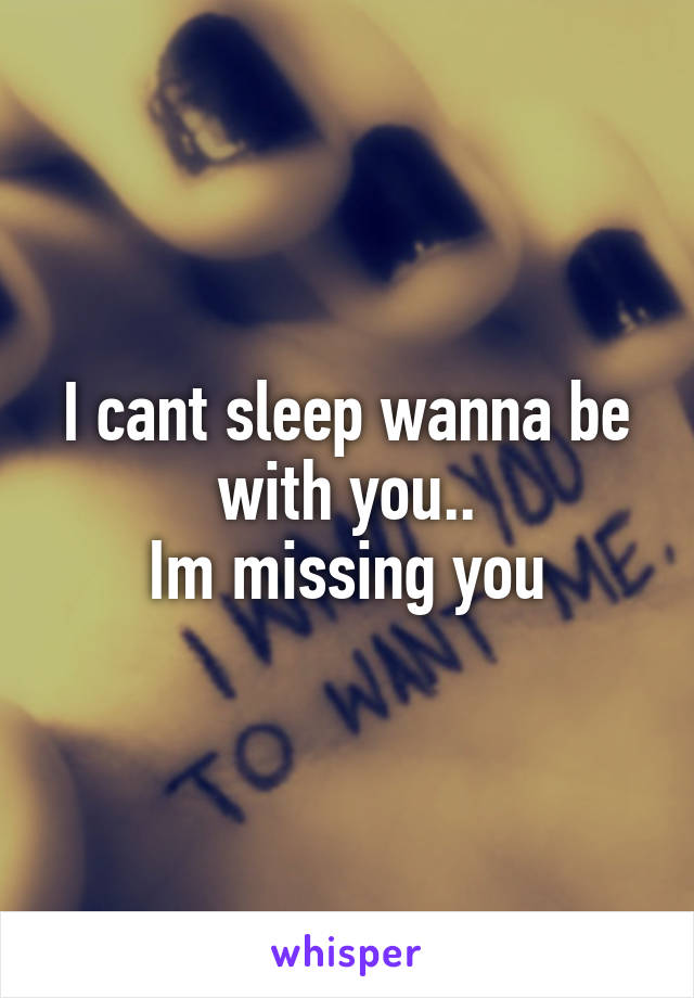 I cant sleep wanna be with you.. Im missing you