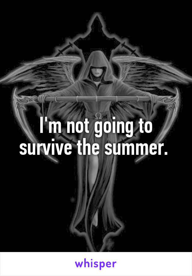 I'm not going to survive the summer.