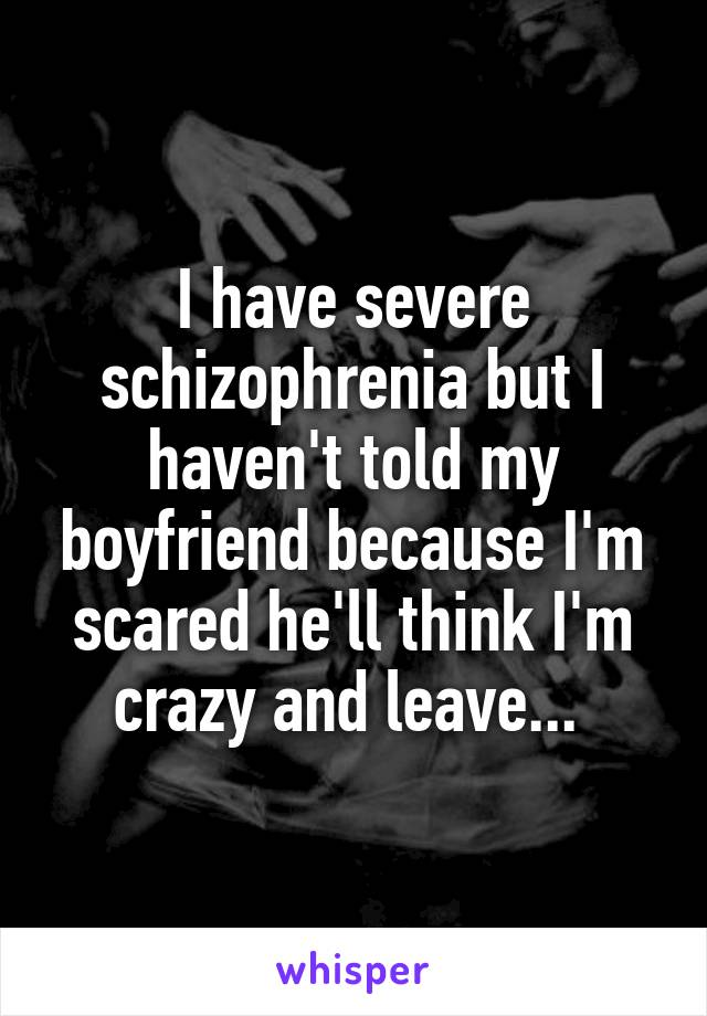 I have severe schizophrenia but I haven't told my boyfriend because I'm scared he'll think I'm crazy and leave...