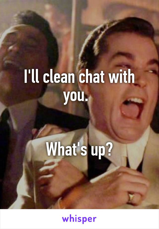 I'll clean chat with you.     What's up?