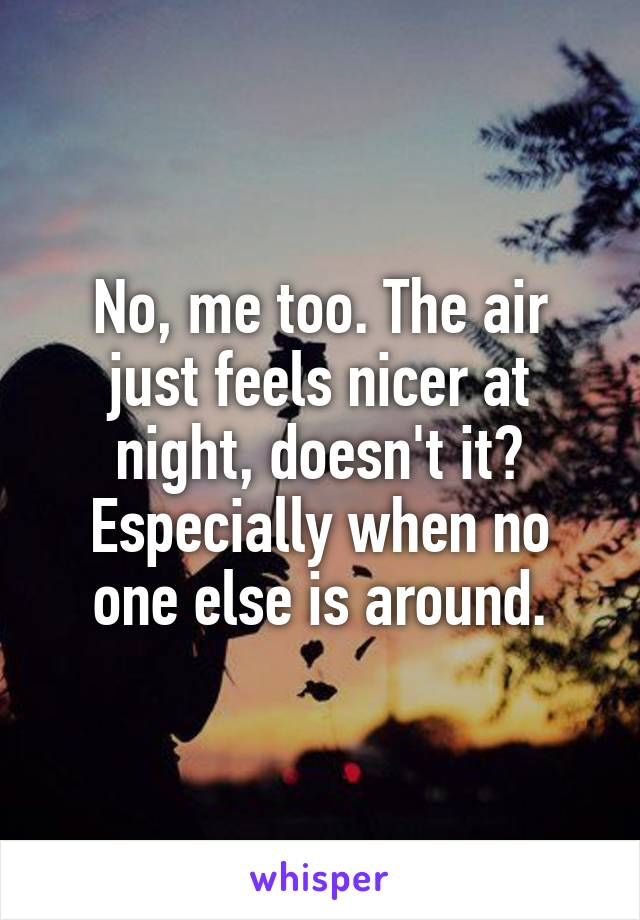 No, me too. The air just feels nicer at night, doesn't it? Especially when no one else is around.
