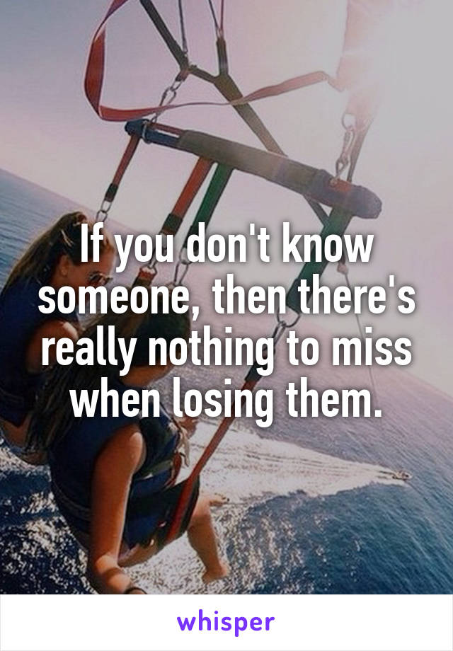 If you don't know someone, then there's really nothing to miss when losing them.