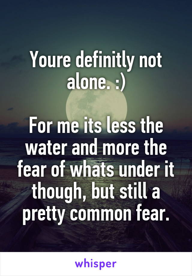 Youre definitly not alone. :)  For me its less the water and more the fear of whats under it though, but still a pretty common fear.