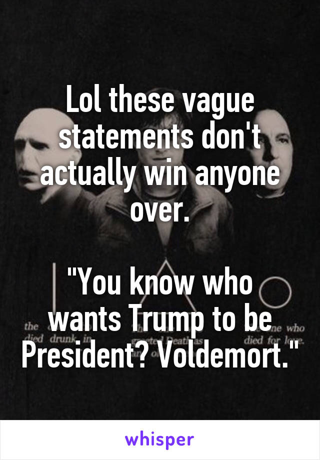 """Lol these vague statements don't actually win anyone over.  """"You know who wants Trump to be President? Voldemort."""""""