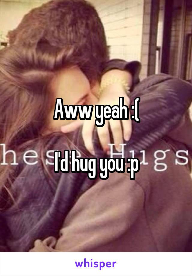 Aww yeah :(  I'd hug you :p