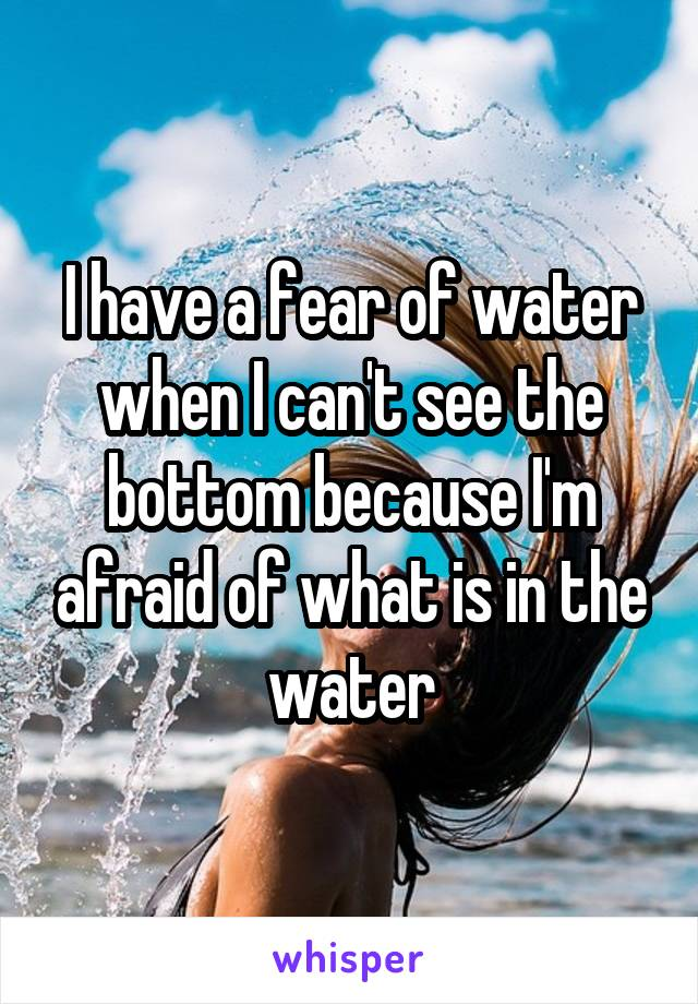 I have a fear of water when I can't see the bottom because I'm afraid of what is in the water