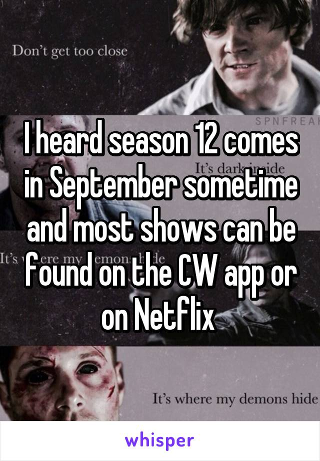 I heard season 12 comes in September sometime and most shows can be found on the CW app or on Netflix