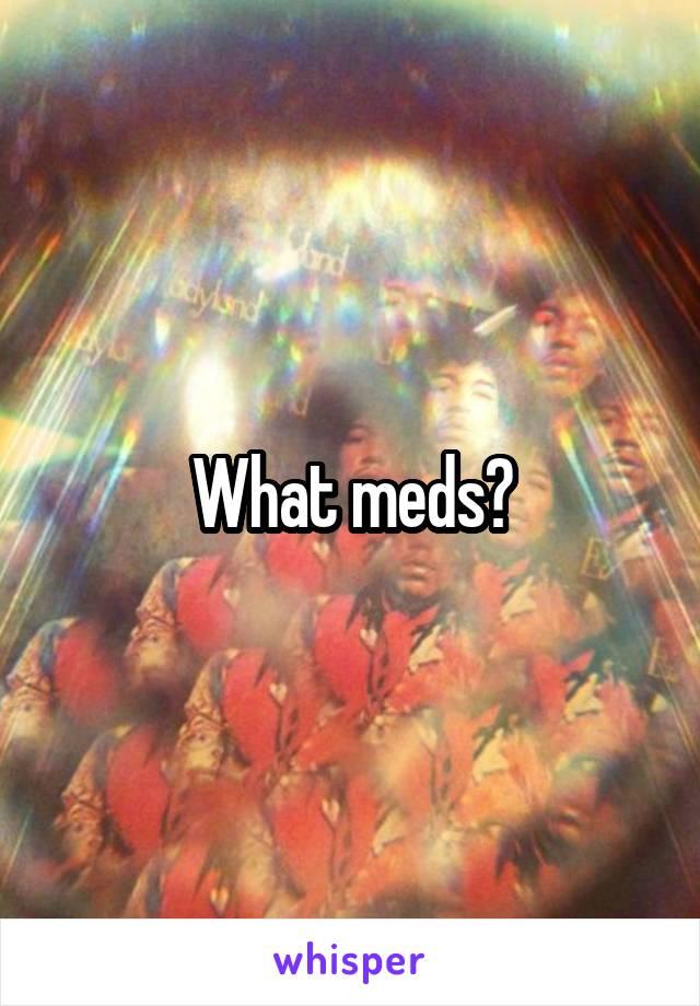 What meds?