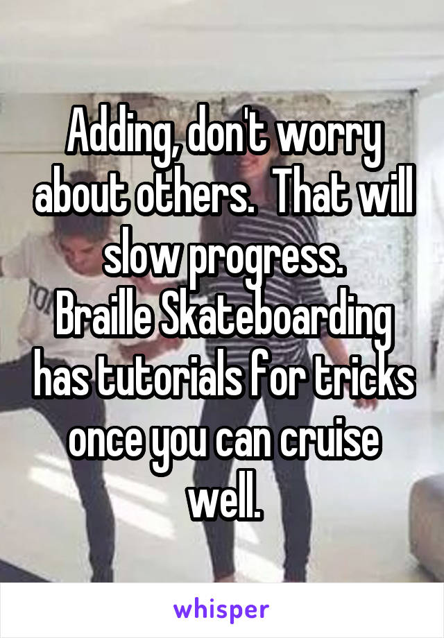 Adding, don't worry about others.  That will slow progress. Braille Skateboarding has tutorials for tricks once you can cruise well.