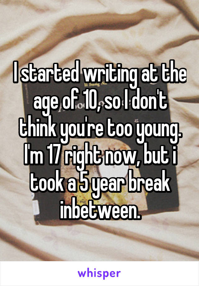 I started writing at the age of 10, so I don't think you're too young. I'm 17 right now, but i took a 5 year break inbetween.