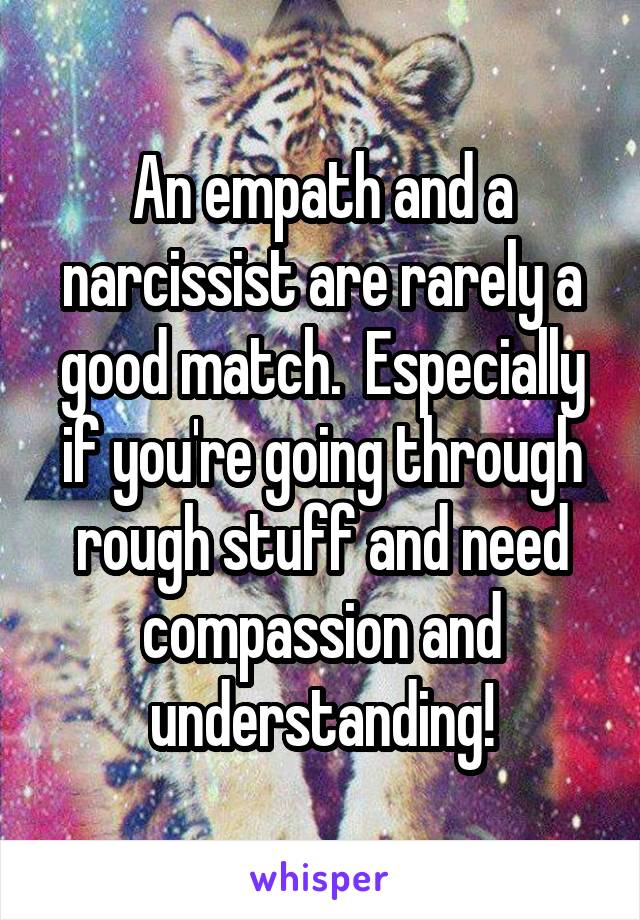 An empath and a narcissist are rarely a good match.  Especially if you're going through rough stuff and need compassion and understanding!
