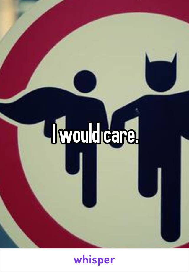 I would care.