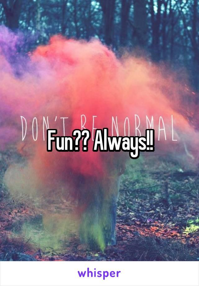 Fun?? Always!!